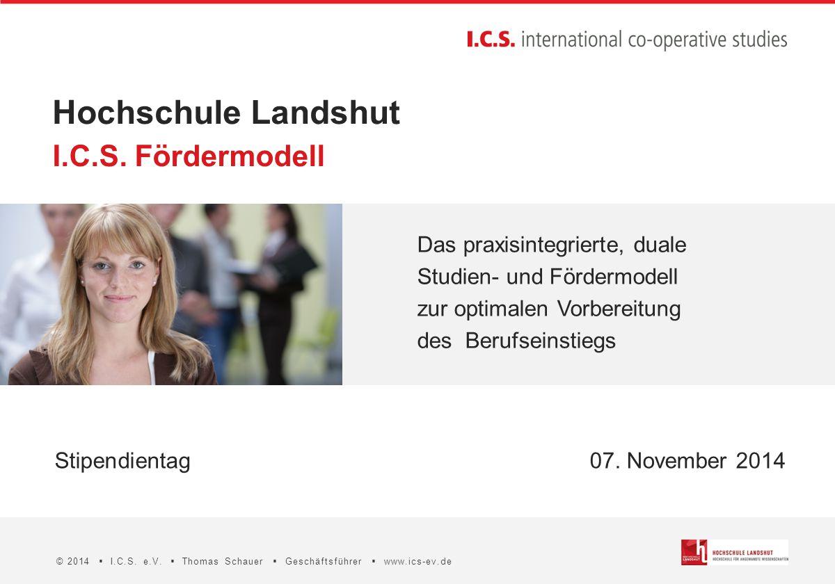 Hochschule Landshut © 2014  I.C.S. e.V.  Thomas Schauer  Geschäftsführer  www.ics-ev.de Stipendientag07. November 2014 I.C.S. Fördermodell Das pra