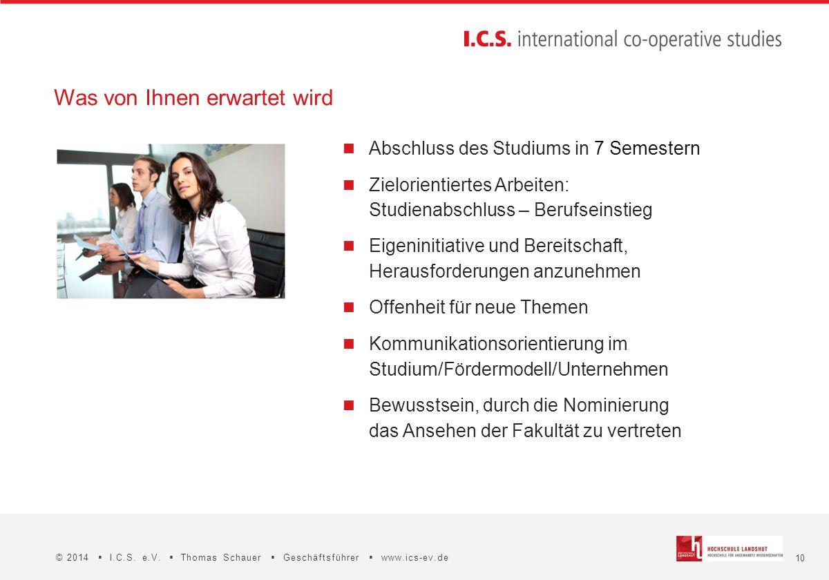 10 © 2014  I.C.S. e.V.  Thomas Schauer  Geschäftsführer  www.ics-ev.de Was von Ihnen erwartet wird Abschluss des Studiums in 7 Semestern Zielorien