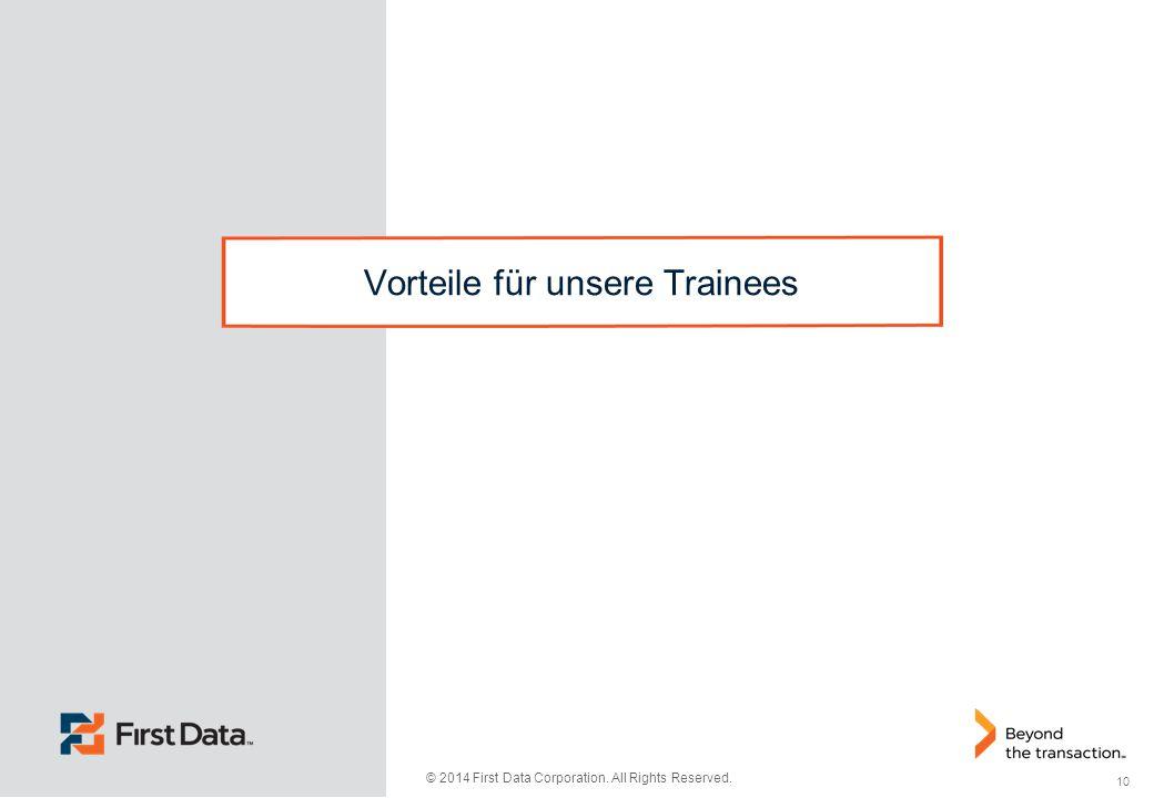 10 © 2014 First Data Corporation. All Rights Reserved. Vorteile für unsere Trainees