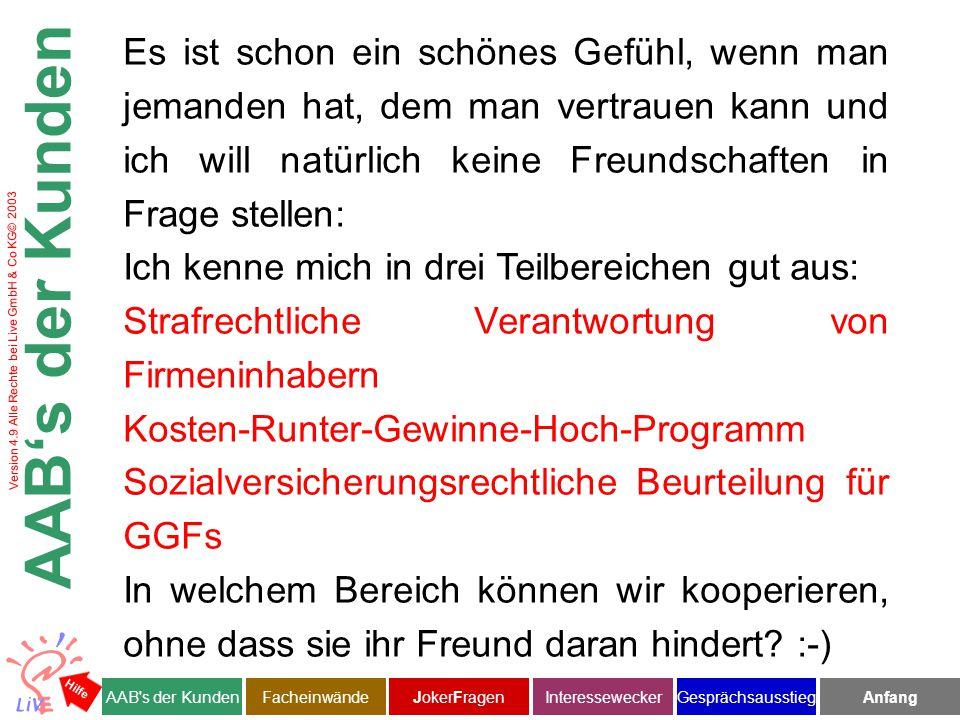Version 4.9 Alle Rechte bei Live GmbH & Co KG© 2003 Es ist schon ein schönes Gefühl, wenn man jemanden hat, dem man vertrauen kann und ich will natürlich keine Freundschaften in Frage stellen: Ich kenne mich in drei Teilbereichen gut aus: Strafrechtliche Verantwortung von Firmeninhabern Kosten-Runter-Gewinne-Hoch-Programm Sozialversicherungsrechtliche Beurteilung für GGFs In welchem Bereich können wir kooperieren, ohne dass sie ihr Freund daran hindert.