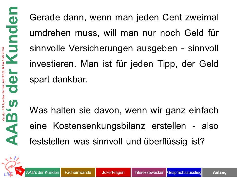 Version 4.9 Alle Rechte bei Live GmbH & Co KG© 2003 Gerade dann, wenn man jeden Cent zweimal umdrehen muss, will man nur noch Geld für sinnvolle Versicherungen ausgeben - sinnvoll investieren.