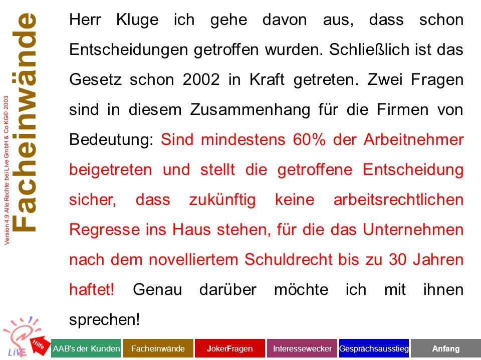 Version 4.9 Alle Rechte bei Live GmbH & Co KG© 2003 Facheinwände AAB s der KundenJokerFragenInteresseweckerFacheinwändeAnfangGesprächsausstieg Hilfe Herr Kluge ich gehe davon aus, dass schon Entscheidungen getroffen wurden.
