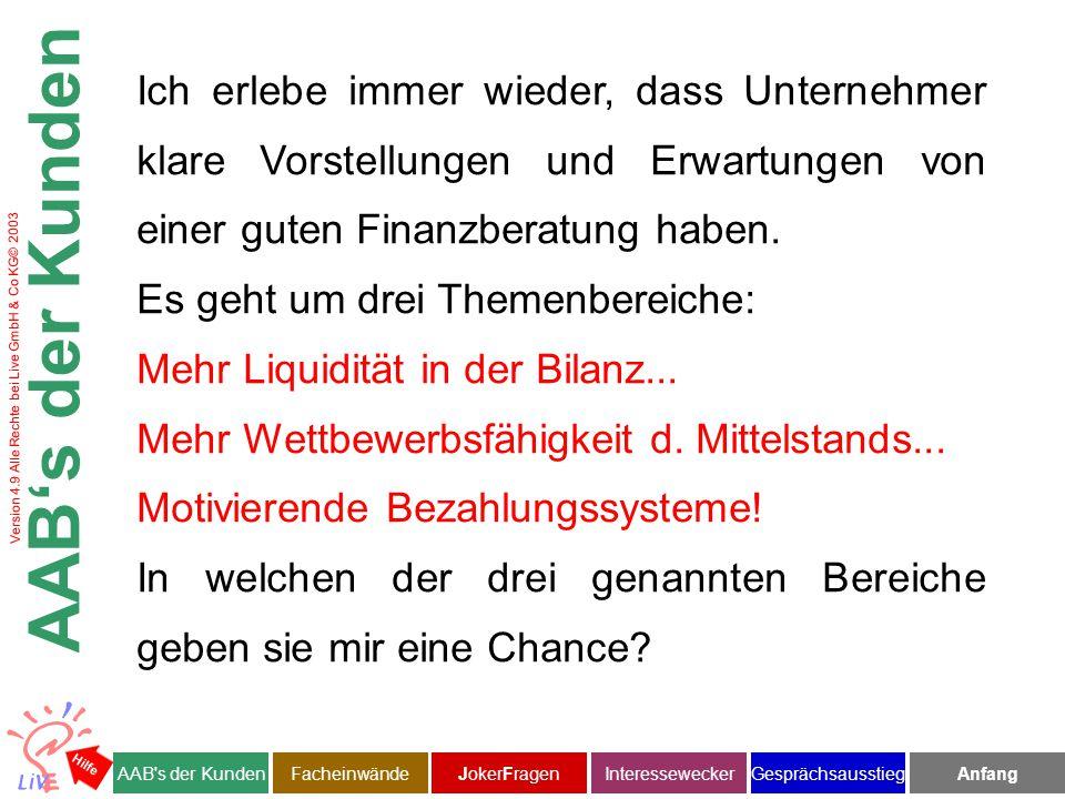 Version 4.9 Alle Rechte bei Live GmbH & Co KG© 2003 Facheinwände AAB s der KundenJokerFragenInteresseweckerFacheinwändeAnfangGesprächsausstieg Hilfe Gut, dass sie das gleich jetzt erwähnen.