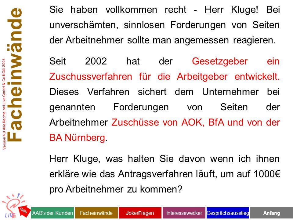 Version 4.9 Alle Rechte bei Live GmbH & Co KG© 2003 Facheinwände AAB s der KundenJokerFragenInteresseweckerFacheinwändeAnfangGesprächsausstieg Hilfe Sie haben vollkommen recht - Herr Kluge.