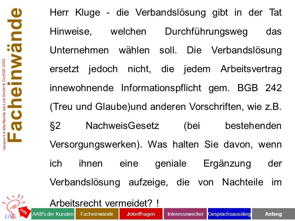 Version 4.9 Alle Rechte bei Live GmbH & Co KG© 2003 Facheinwände AAB s der KundenJokerFragenInteresseweckerFacheinwändeAnfangGesprächsausstieg Hilfe Herr Kluge - die Verbandslösung gibt in der Tat Hinweise, welchen Durchführungsweg das Unternehmen wählen soll.