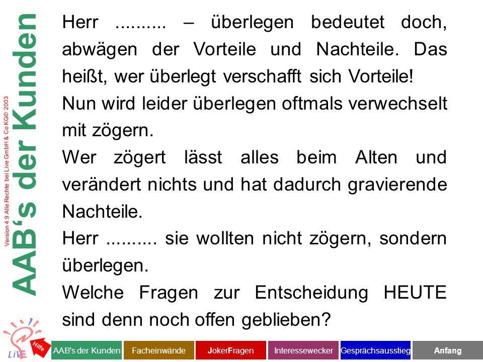 Version 4.9 Alle Rechte bei Live GmbH & Co KG© 2003 Facheinwände AAB s der KundenJokerFragenInteresseweckerFacheinwändeAnfangGesprächsausstieg Hilfe Herr Kluge in der Tat macht bAV keinerlei Sinn, wenn Verwaltung, Haftung und sinnloser Aufwand entsteht.