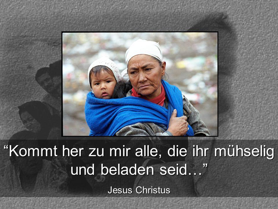 Kommt her zu mir alle, die ihr mühselig und beladen seid… Jesus Christus