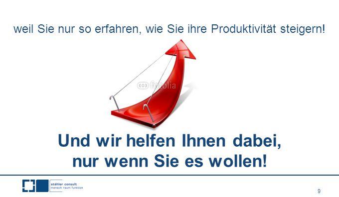 9 weil Sie nur so erfahren, wie Sie ihre Produktivität steigern! Und wir helfen Ihnen dabei, nur wenn Sie es wollen!