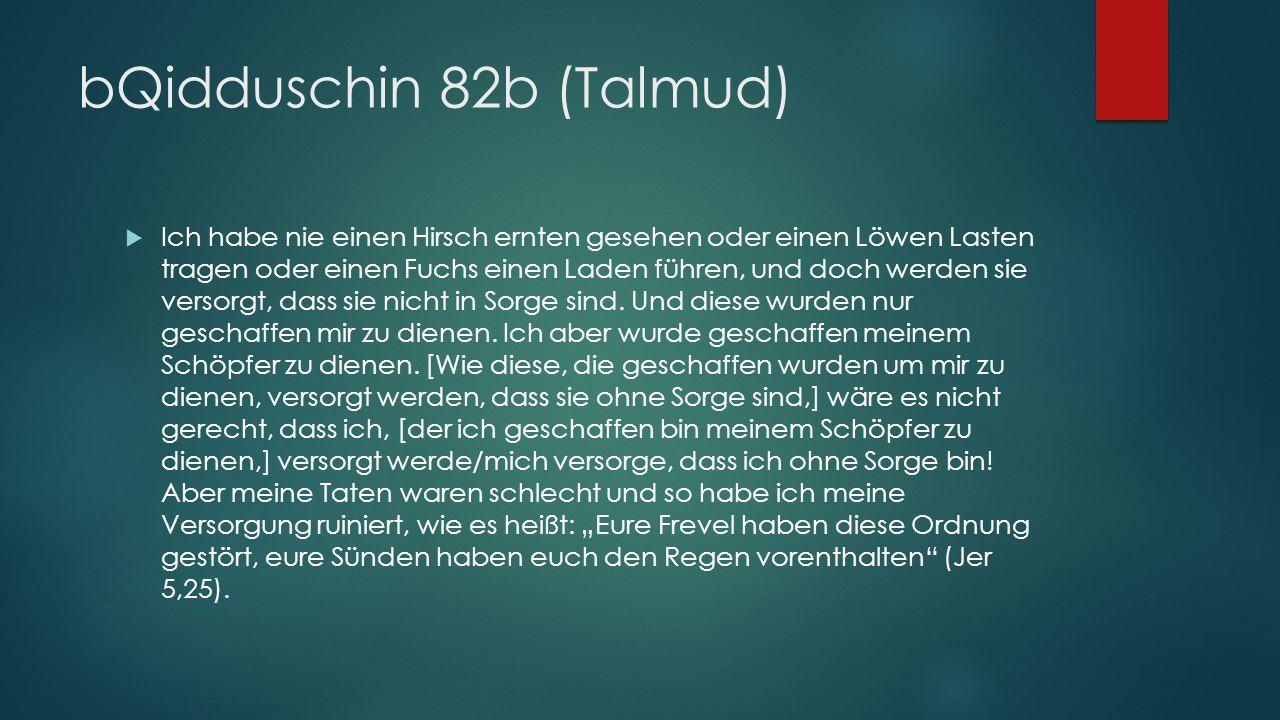 bQidduschin 82b (Talmud)  Ich habe nie einen Hirsch ernten gesehen oder einen Löwen Lasten tragen oder einen Fuchs einen Laden führen, und doch werden sie versorgt, dass sie nicht in Sorge sind.