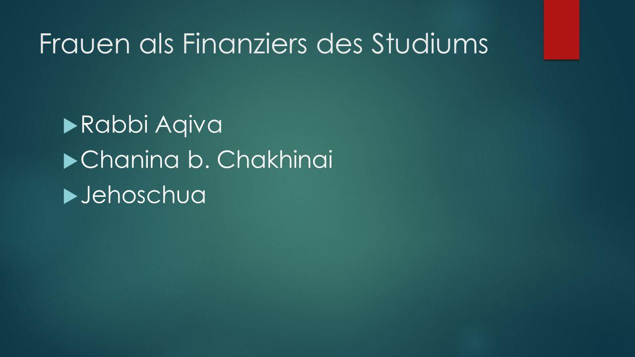 Frauen als Finanziers des Studiums  Rabbi Aqiva  Chanina b. Chakhinai  Jehoschua