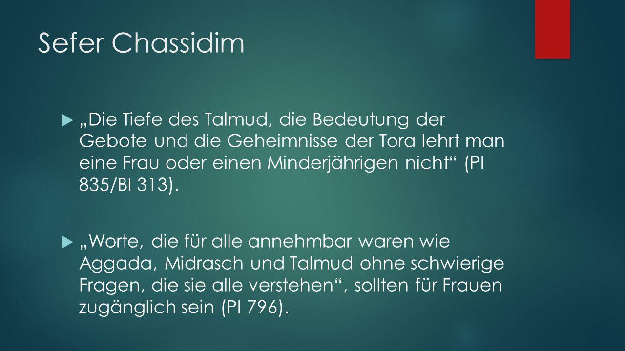 """Sefer Chassidim  """"Die Tiefe des Talmud, die Bedeutung der Gebote und die Geheimnisse der Tora lehrt man eine Frau oder einen Minderjährigen nicht (PI 835/BI 313)."""