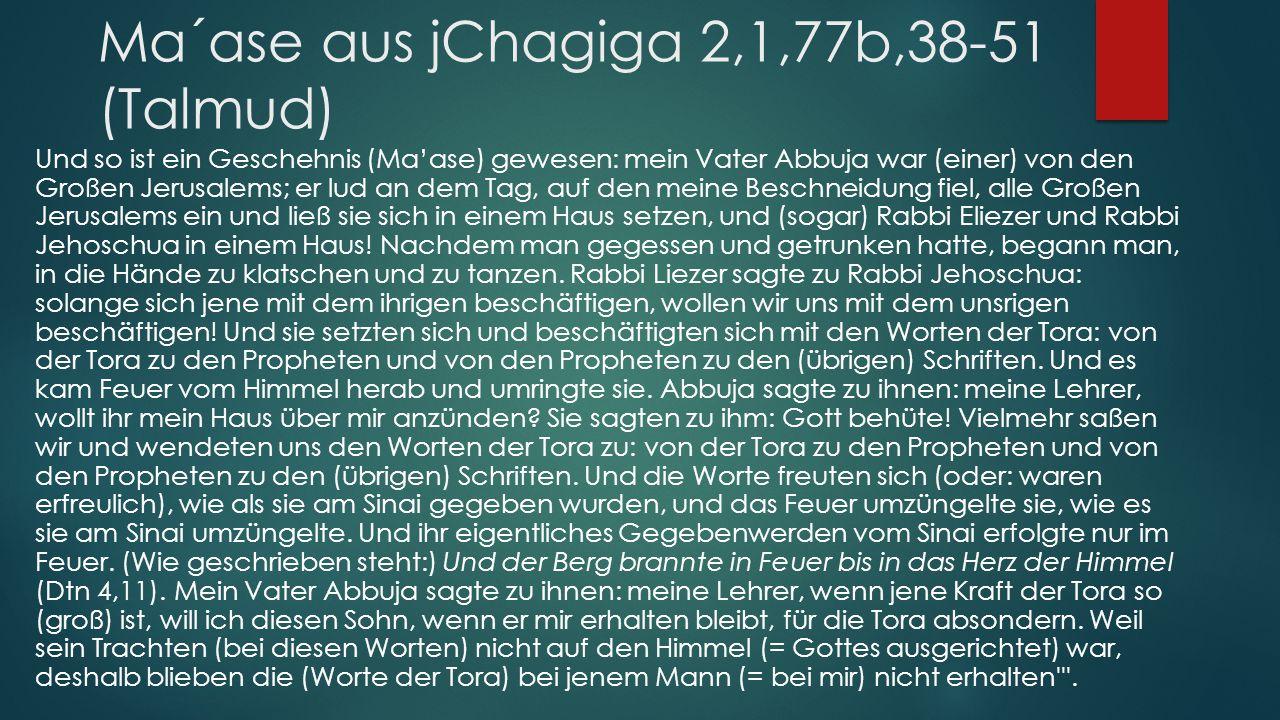 Ma´ase aus jChagiga 2,1,77b,38-51 (Talmud) Und so ist ein Geschehnis (Ma'ase) gewesen: mein Vater Abbuja war (einer) von den Großen Jerusalems; er lud an dem Tag, auf den meine Beschneidung fiel, alle Großen Jerusalems ein und ließ sie sich in einem Haus setzen, und (sogar) Rabbi Eliezer und Rabbi Jehoschua in einem Haus.