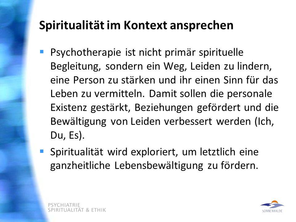 Spiritualität im Kontext ansprechen  Psychotherapie ist nicht primär spirituelle Begleitung, sondern ein Weg, Leiden zu lindern, eine Person zu stärken und ihr einen Sinn für das Leben zu vermitteln.
