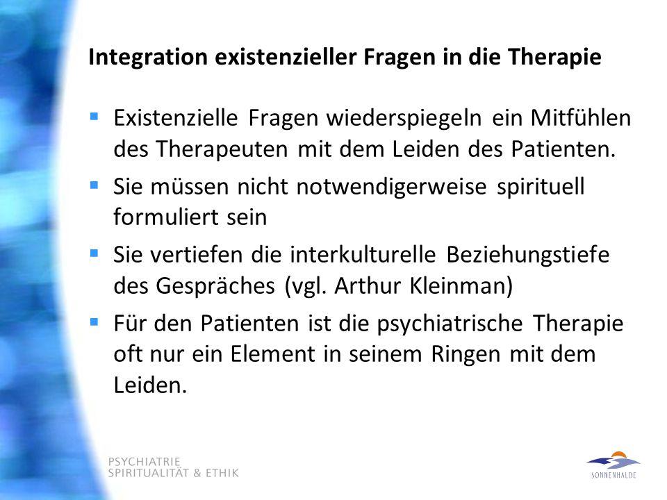 Integration existenzieller Fragen in die Therapie  Existenzielle Fragen wiederspiegeln ein Mitfühlen des Therapeuten mit dem Leiden des Patienten.