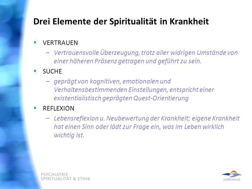 Drei Elemente der Spiritualität in Krankheit  VERTRAUEN –Vertrauensvolle Überzeugung, trotz aller widrigen Umstände von einer höheren Präsenz getragen und geführt zu sein.