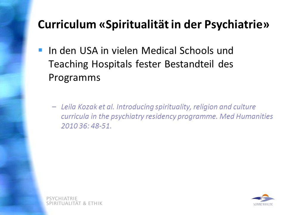 Curriculum «Spiritualität in der Psychiatrie»  In den USA in vielen Medical Schools und Teaching Hospitals fester Bestandteil des Programms –Leila Kozak et al.