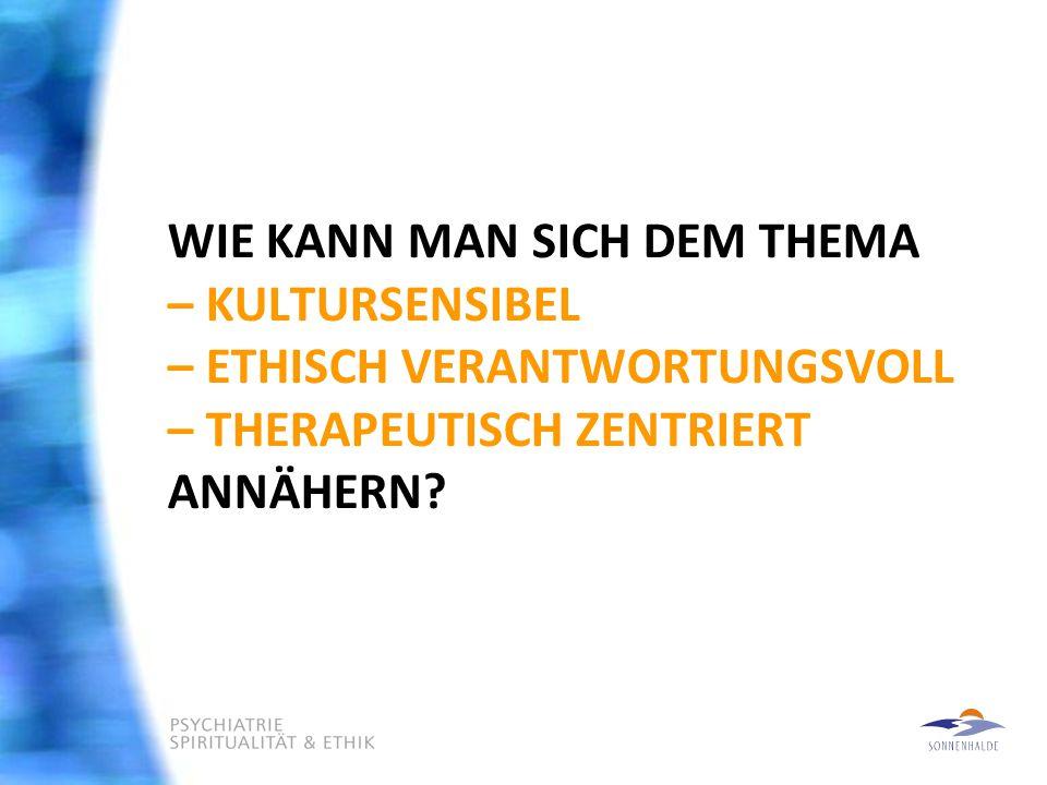 WIE KANN MAN SICH DEM THEMA – KULTURSENSIBEL – ETHISCH VERANTWORTUNGSVOLL – THERAPEUTISCH ZENTRIERT ANNÄHERN?