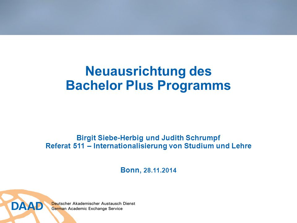 Neuausrichtung des Bachelor Plus Programms Birgit Siebe-Herbig und Judith Schrumpf Referat 511 – Internationalisierung von Studium und Lehre Bonn, 28.11.2014