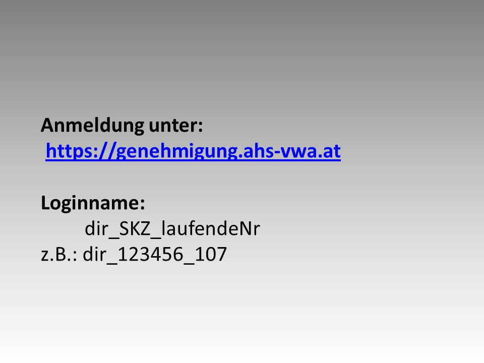 Anmeldung unter: https://genehmigung.ahs-vwa.at Loginname: dir_SKZ_laufendeNr z.B.: dir_123456_107