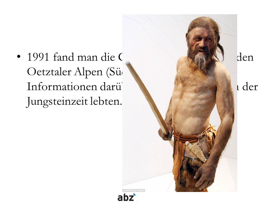 1991 fand man die Gletschermumie Ötzi in den Oetztaler Alpen (Südtirol) und sie gab uns Informationen darüber, wie die Menschen in der Jungsteinzeit l