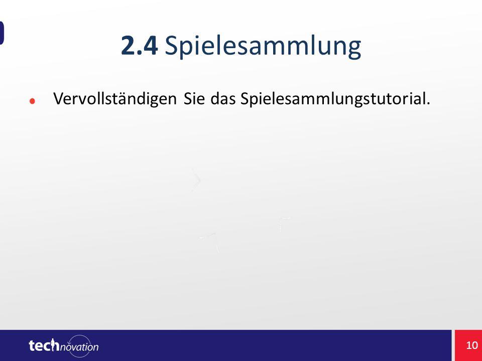 2.4 Spielesammlung Vervollständigen Sie das Spielesammlungstutorial. 10