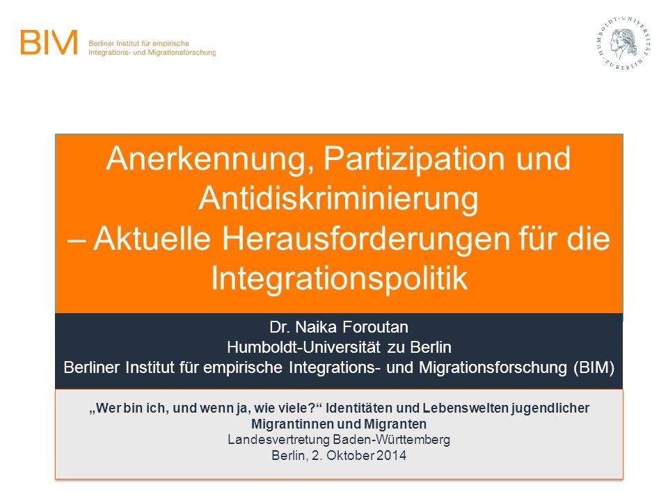 Anerkennung, Partizipation und Antidiskriminierung – Aktuelle Herausforderungen für die Integrationspolitik Dr. Naika Foroutan Humboldt-Universität zu