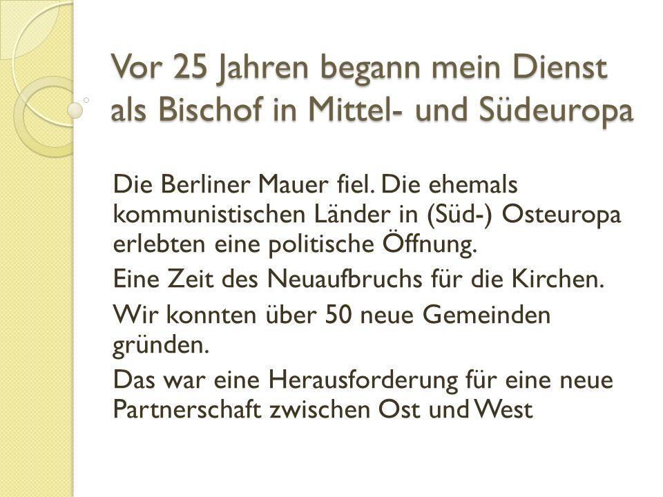 Vor 25 Jahren begann mein Dienst als Bischof in Mittel- und Südeuropa Die Berliner Mauer fiel.