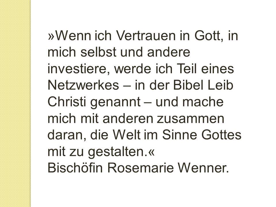 »Wenn ich Vertrauen in Gott, in mich selbst und andere investiere, werde ich Teil eines Netzwerkes – in der Bibel Leib Christi genannt – und mache mich mit anderen zusammen daran, die Welt im Sinne Gottes mit zu gestalten.« Bischöfin Rosemarie Wenner.