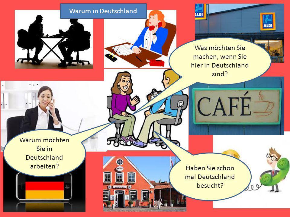 Warum in Deutschland Warum möchten Sie in Deutschland arbeiten? Haben Sie schon mal Deutschland besucht? Was möchten Sie machen, wenn Sie hier in Deut