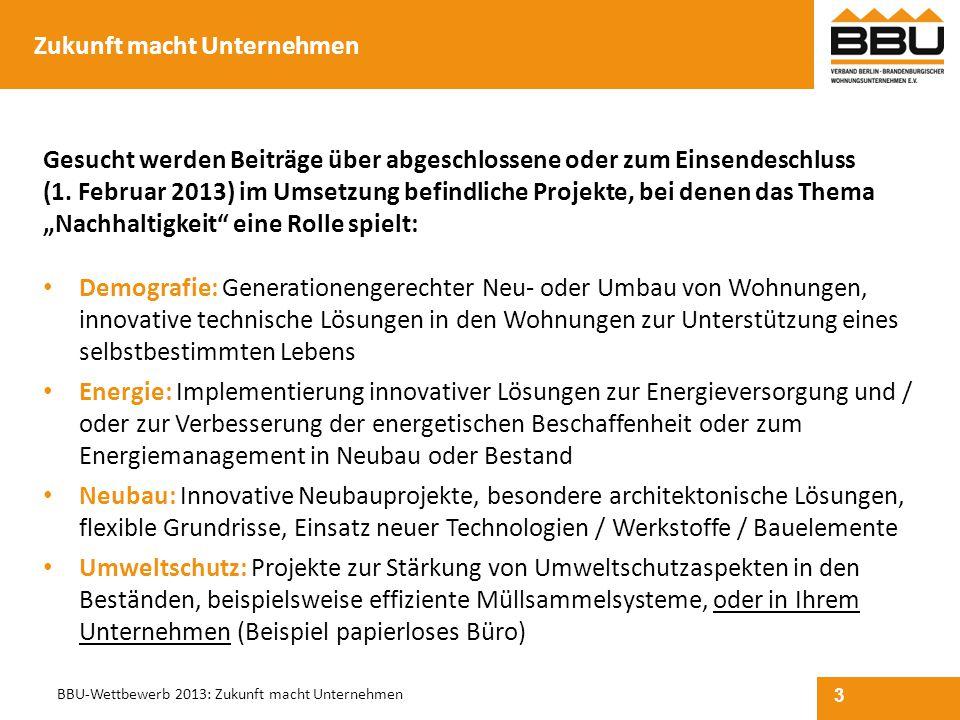 3 BBU-Wettbewerb 2013: Zukunft macht Unternehmen Zukunft macht Unternehmen Gesucht werden Beiträge über abgeschlossene oder zum Einsendeschluss (1. Fe