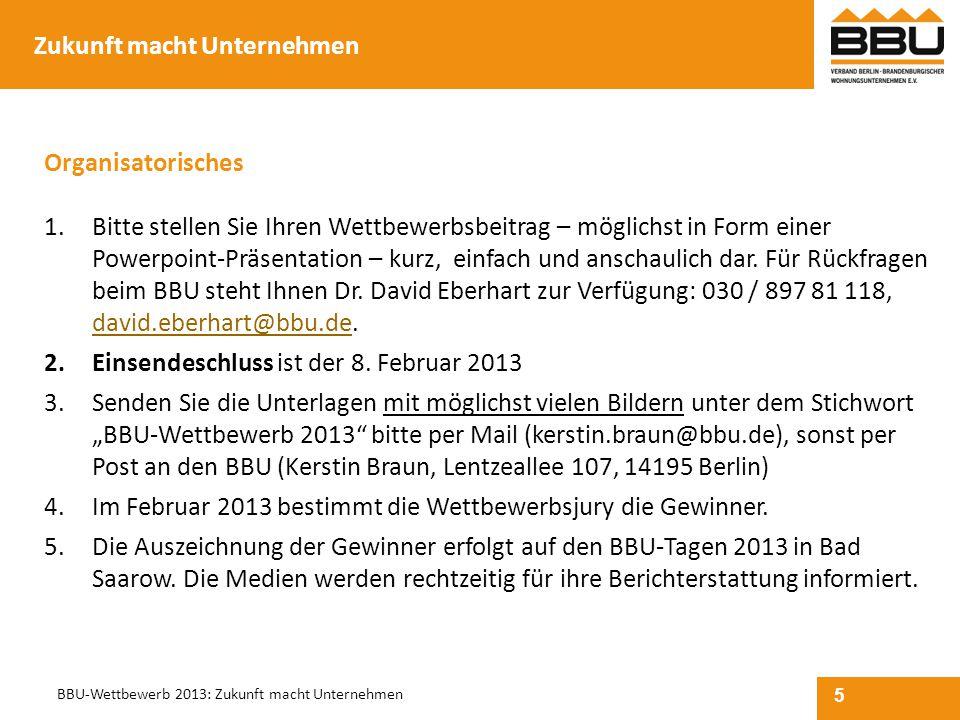 5 BBU-Wettbewerb 2013: Zukunft macht Unternehmen Organisatorisches 1.Bitte stellen Sie Ihren Wettbewerbsbeitrag – möglichst in Form einer Powerpoint-P