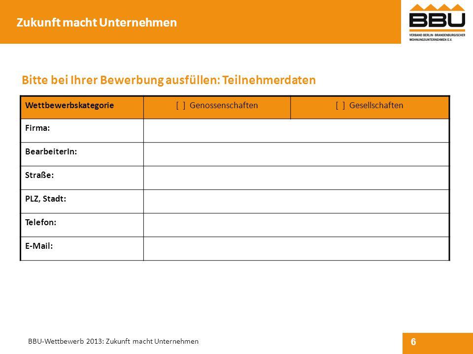 6 BBU-Wettbewerb 2013: Zukunft macht Unternehmen Wettbewerbskategorie[ ] Genossenschaften[ ] Gesellschaften Firma: BearbeiterIn: Straße: PLZ, Stadt: T