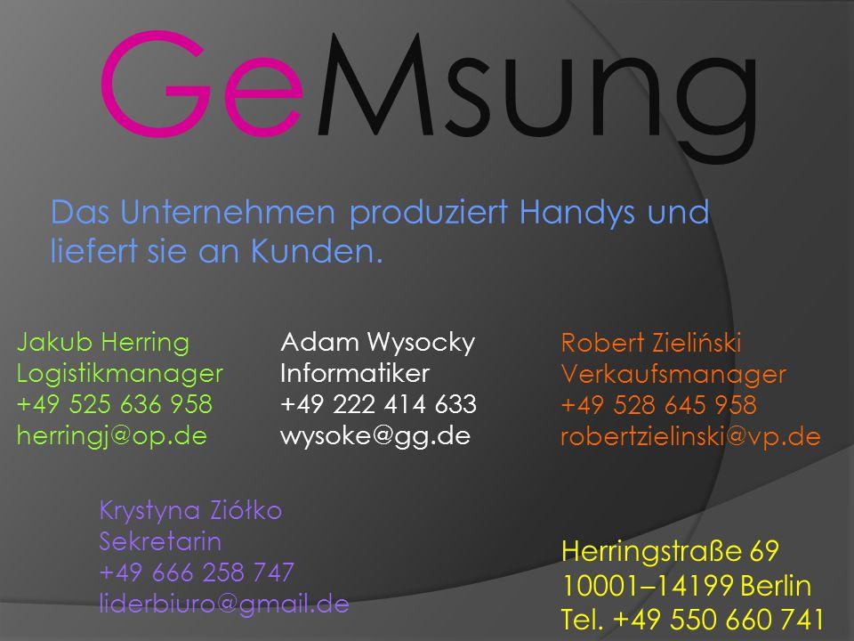 GeMsung Herringstraße 69 10001–14199 Berlin Tel. +49 550 660 741 Das Unternehmen produziert Handys und liefert sie an Kunden. Jakub Herring Logistikma