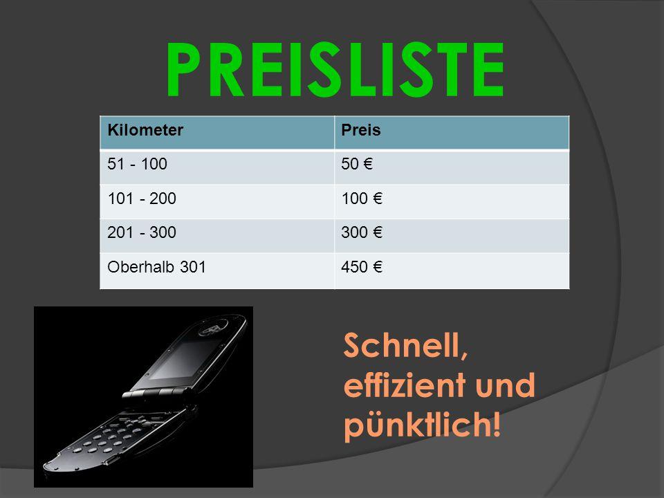 KilometerPreis 51 - 10050 € 101 - 200100 € 201 - 300300 € Oberhalb 301450 € PREISLISTE Schnell, effizient und pünktlich!