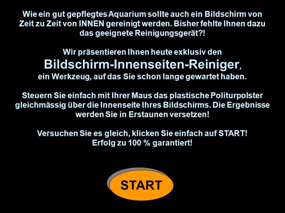 Wie ein gut gepflegtes Aquarium sollte auch ein Bildschirm von Zeit zu Zeit von INNEN gereinigt werden.