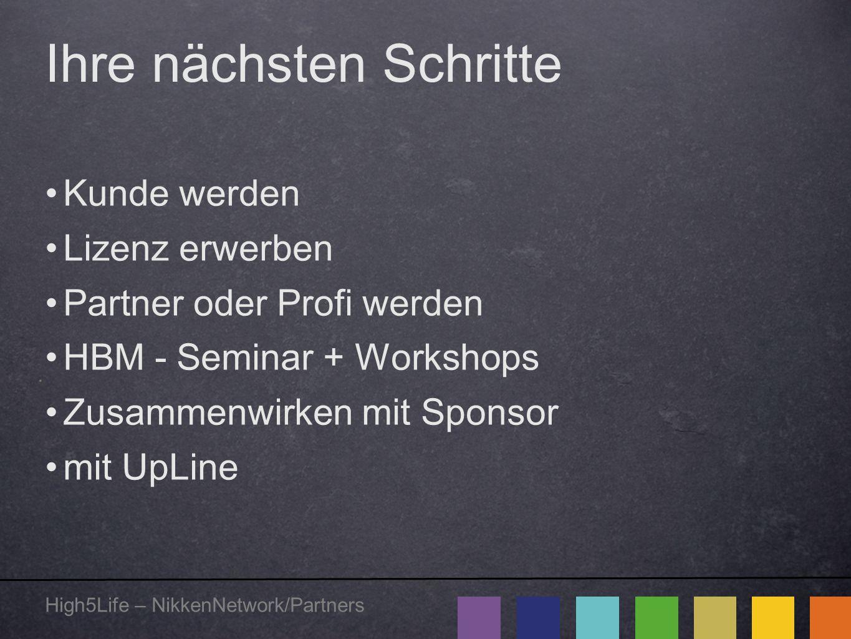 High5Life – NikkenNetwork/Partners Ihre nächsten Schritte Kunde werden Lizenz erwerben Partner oder Profi werden HBM - Seminar + Workshops Zusammenwir