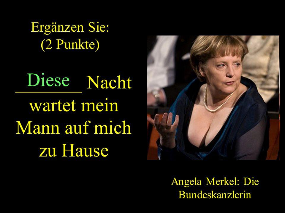 _______ Nacht wartet mein Mann auf mich zu Hause Angela Merkel: Die Bundeskanzlerin Diese Ergänzen Sie: (2 Punkte) ZURUCK