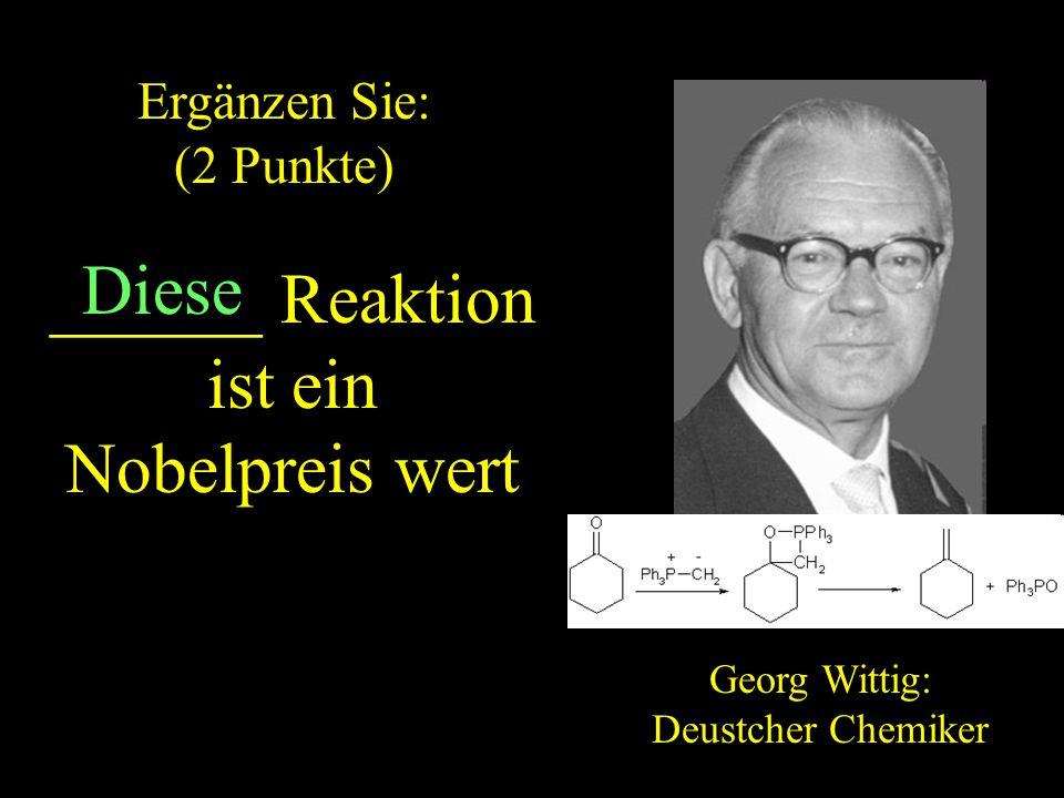 ______ Reaktion ist ein Nobelpreis wert Georg Wittig: Deustcher Chemiker Diese Ergänzen Sie: (2 Punkte) ZURUCK