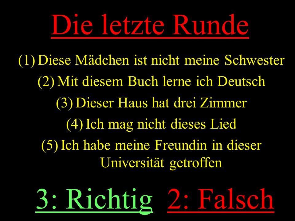 Die letzte Runde (1)Diese Mädchen ist nicht meine Schwester (2)Mit diesem Buch lerne ich Deutsch (3)Dieser Haus hat drei Zimmer (4)Ich mag nicht dieses Lied (5)Ich habe meine Freundin in dieser Universität getroffen 3: Richtig 2: Falsch