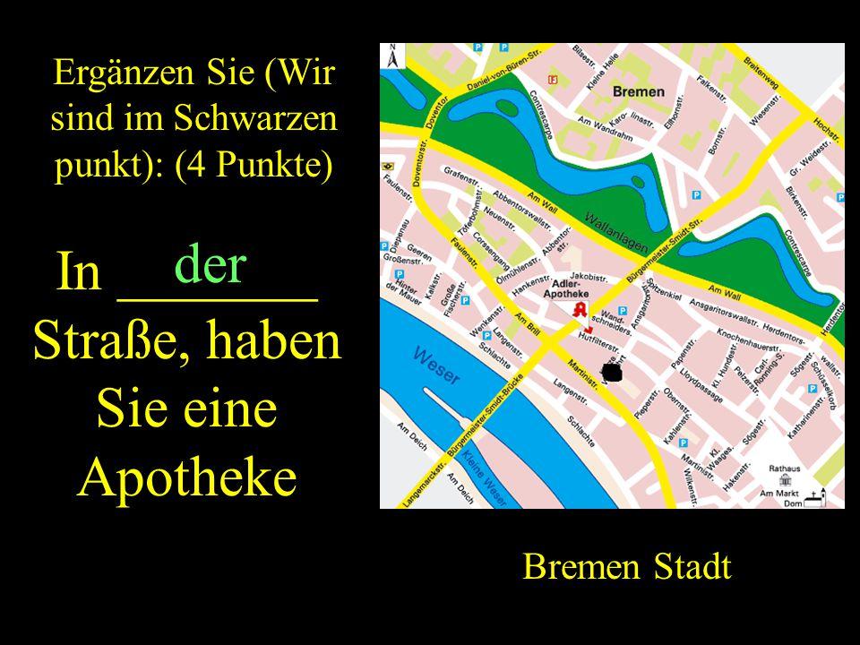 ZURUCK Ergänzen Sie (Wir sind im Schwarzen punkt): (4 Punkte) In _______ Straße, haben Sie eine Apotheke Bremen Stadt der