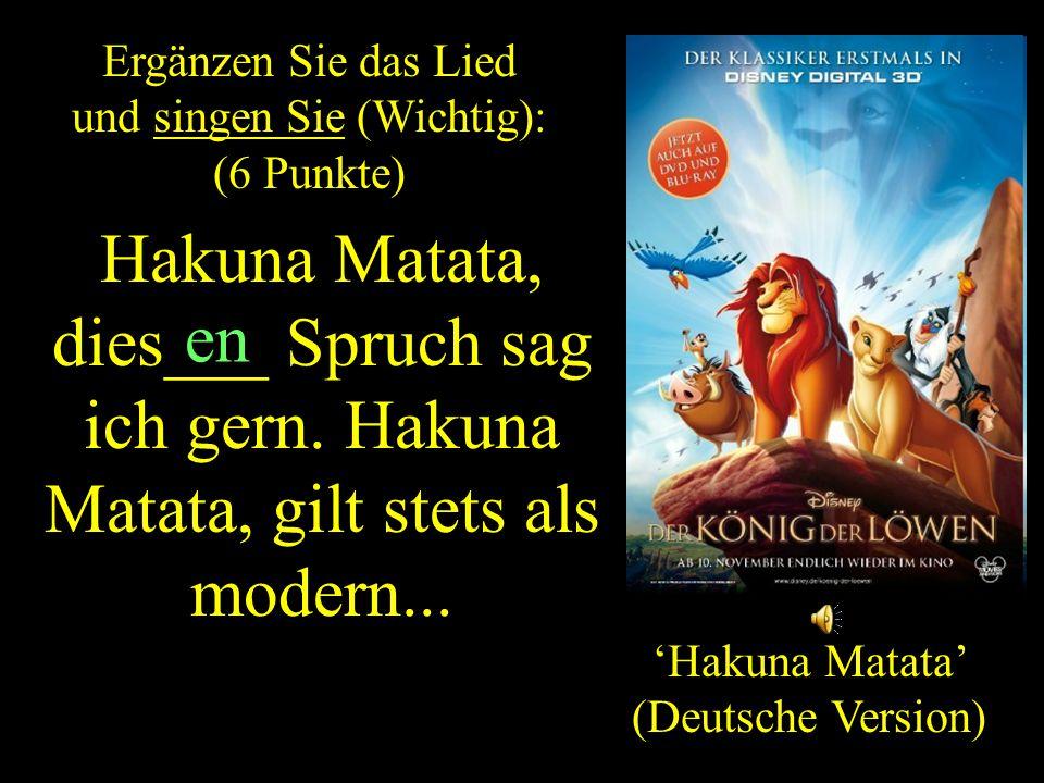 'Hakuna Matata' (Deutsche Version) Ergänzen Sie das Lied und singen Sie (Wichtig): (6 Punkte) ZURUCK Hakuna Matata, dies___ Spruch sag ich gern.