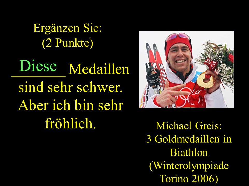 Michael Greis: 3 Goldmedaillen in Biathlon (Winterolympiade Torino 2006) Ergänzen Sie: (2 Punkte) ZURUCK _______ Medaillen sind sehr schwer.