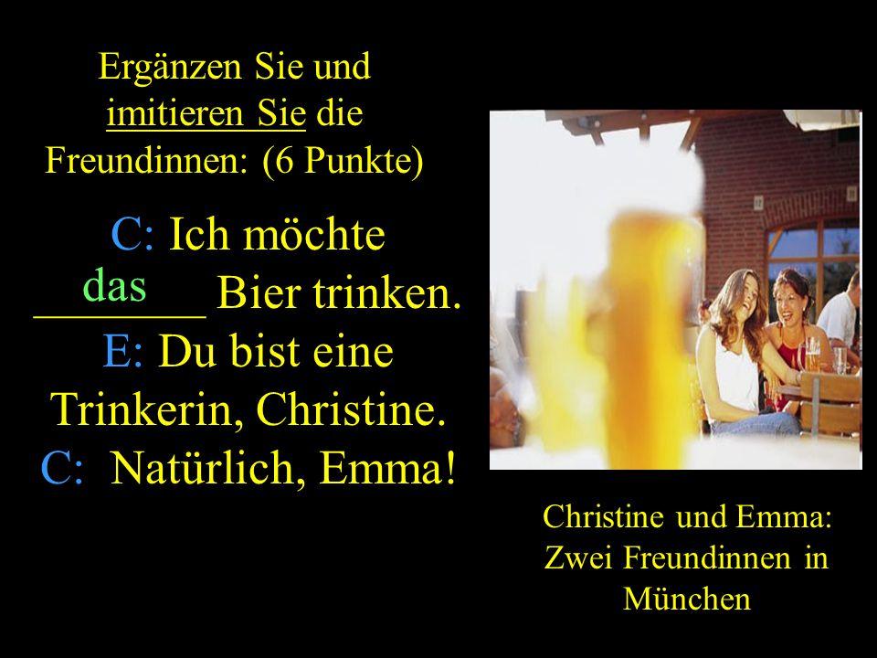 ZURUCK C: Ich möchte _______ Bier trinken.E: Du bist eine Trinkerin, Christine.