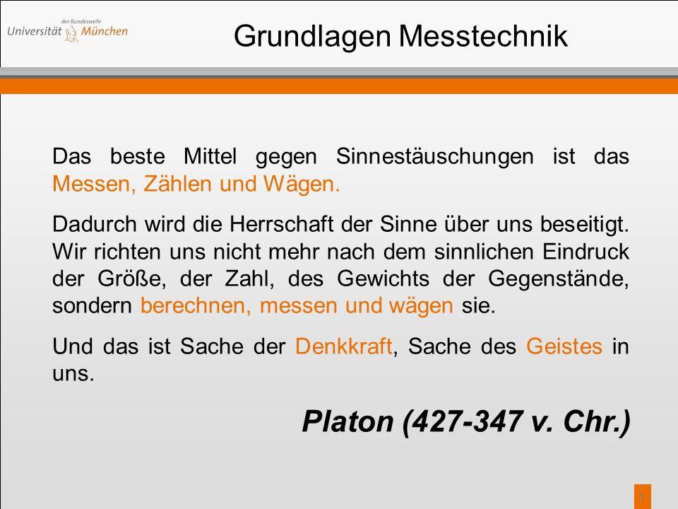 1 Grundlagen Messtechnik Platon (427-347 v. Chr.) Das beste Mittel gegen Sinnestäuschungen ist das Messen, Zählen und Wägen. Dadurch wird die Herrscha