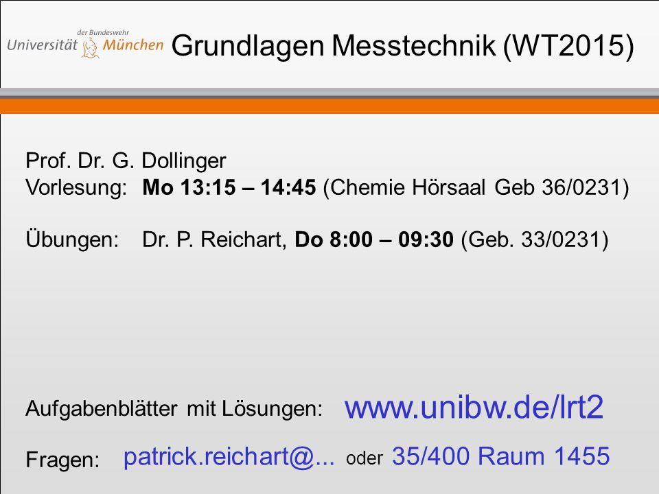 Grundlagen Messtechnik (WT2015) Prof. Dr. G. Dollinger Vorlesung:Mo 13:15 – 14:45 (Chemie Hörsaal Geb 36/0231) Übungen:Dr. P. Reichart, Do 8:00 – 09:3