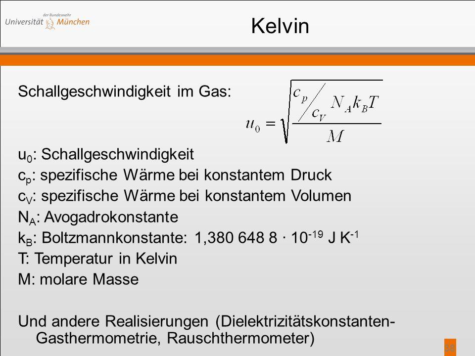 38 Kelvin Schallgeschwindigkeit im Gas: u 0 : Schallgeschwindigkeit c p : spezifische Wärme bei konstantem Druck c V : spezifische Wärme bei konstante