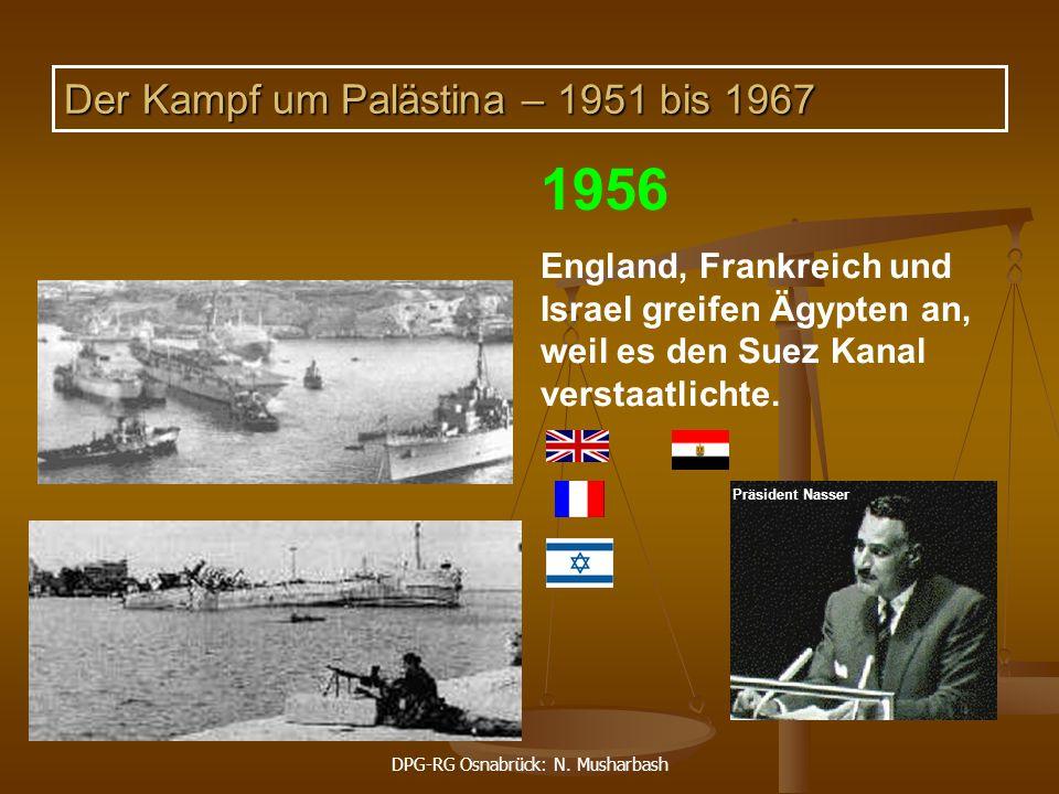 DPG-RG Osnabrück: N. Musharbash 1956 England, Frankreich und Israel greifen Ägypten an, weil es den Suez Kanal verstaatlichte. Präsident Nasser Der Ka