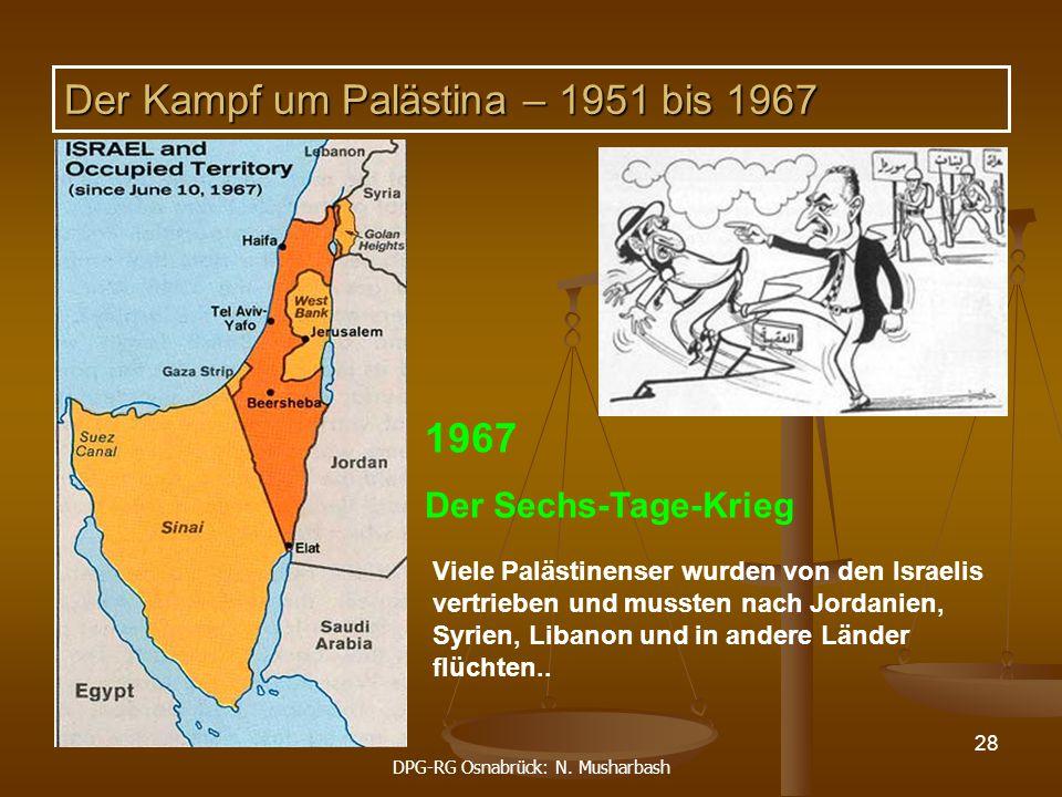 DPG-RG Osnabrück: N. Musharbash 28 1967 Der Sechs-Tage-Krieg Der Kampf um Palästina – 1951 bis 1967 Viele Palästinenser wurden von den Israelis vertri