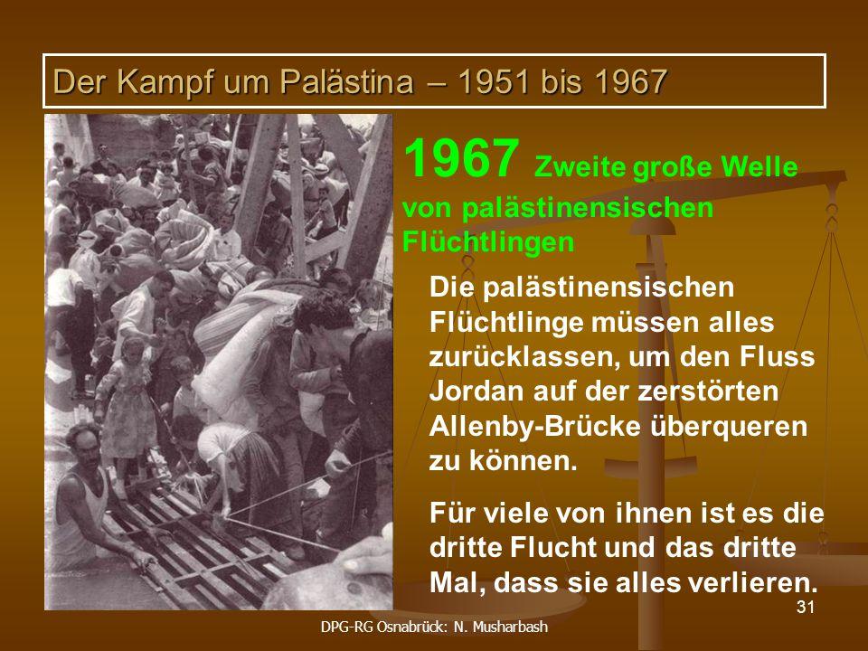 DPG-RG Osnabrück: N. Musharbash 31 1967 Zweite große Welle von palästinensischen Flüchtlingen Die palästinensischen Flüchtlinge müssen alles zurücklas