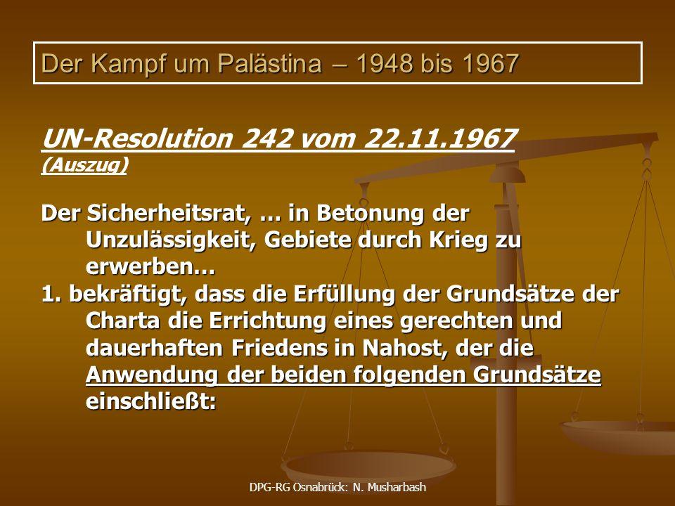 DPG-RG Osnabrück: N. Musharbash Der Kampf um Palästina – 1948 bis 1967 UN-Resolution 242 vom 22.11.1967 (Auszug) Der Sicherheitsrat, … in Betonung der